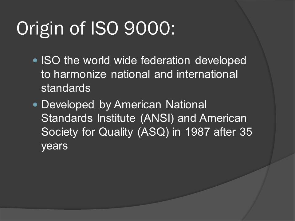 Origin of ISO 9000: ISO the world wide federation developed to harmonize national and international standards.