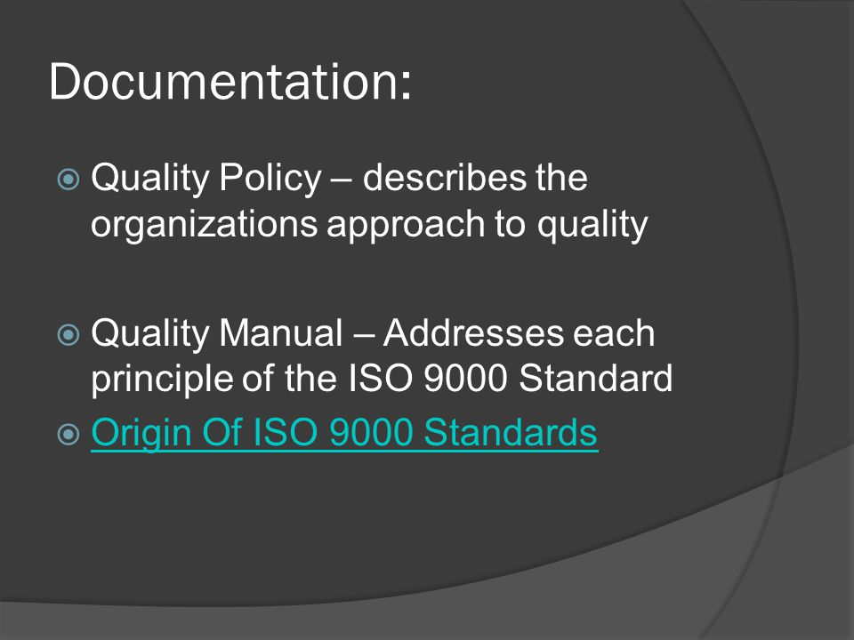 Documentation: Quality Policy – describes the organizations approach to quality. Quality Manual – Addresses each principle of the ISO 9000 Standard.