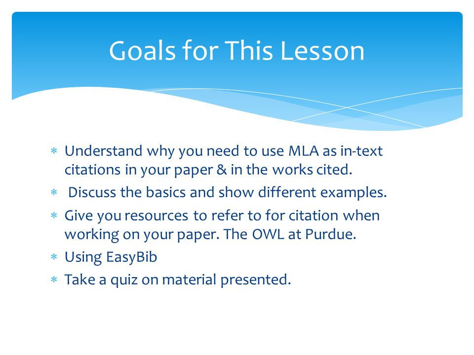 Goals for This Lesson Understand why you need to use MLA as in-text citations in your paper & in the works cited.