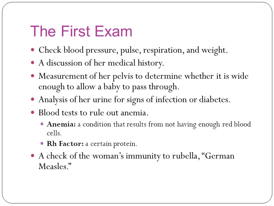 The First Exam Check blood pressure, pulse, respiration, and weight.