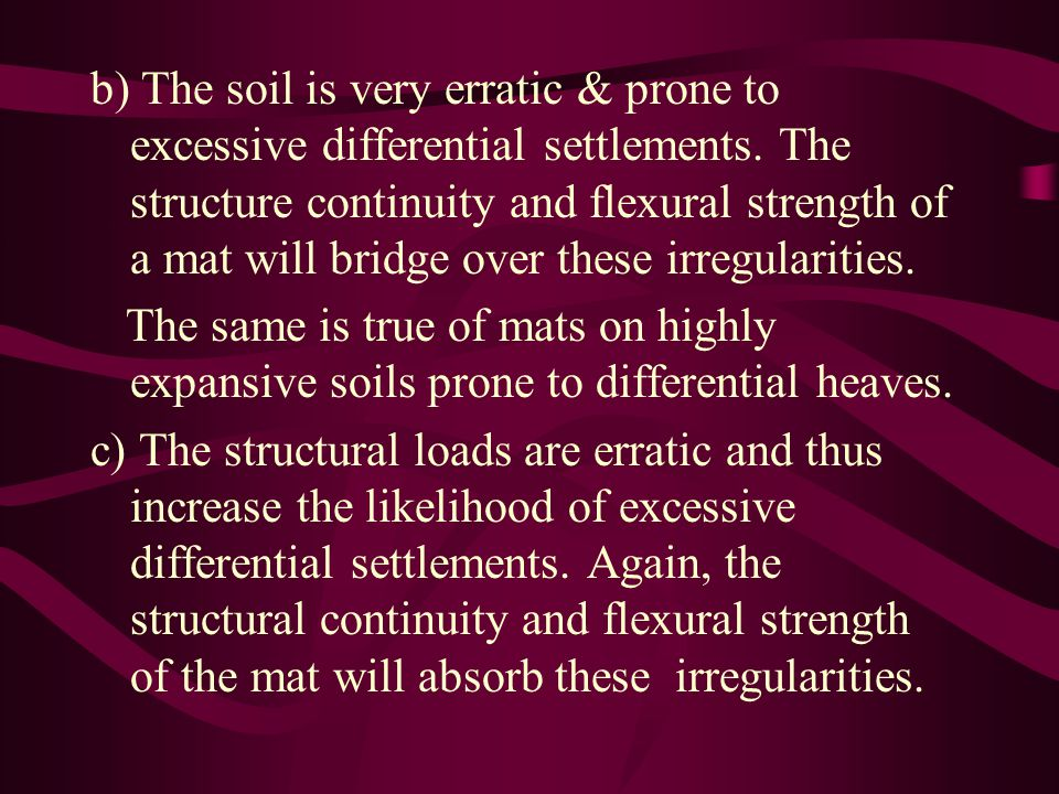 b) The soil is very erratic & prone to excessive differential settlements. The structure continuity and flexural strength of a mat will bridge over these irregularities.