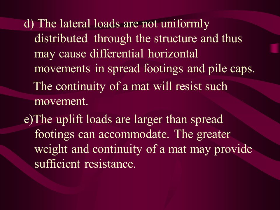 d) The lateral loads are not uniformly distributed through the structure and thus may cause differential horizontal movements in spread footings and pile caps.