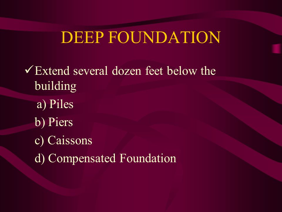 DEEP FOUNDATION Extend several dozen feet below the building a) Piles