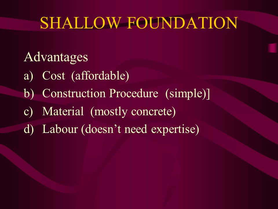 SHALLOW FOUNDATION Advantages Cost (affordable)