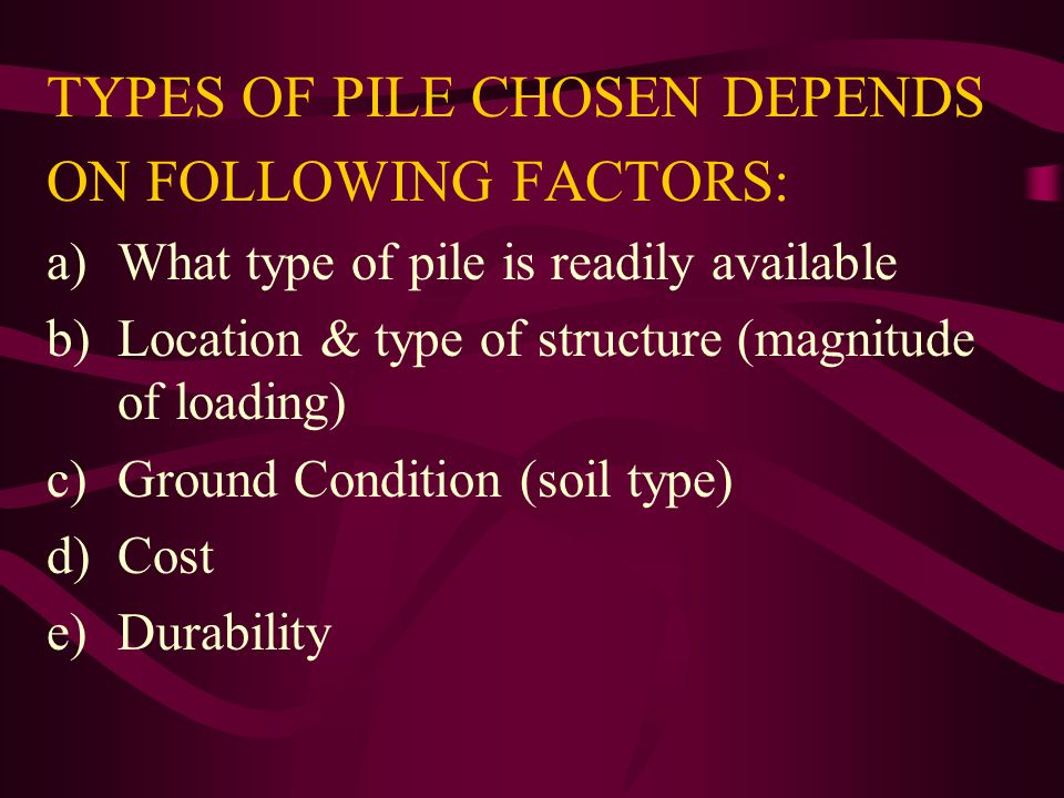 TYPES OF PILE CHOSEN DEPENDS ON FOLLOWING FACTORS: