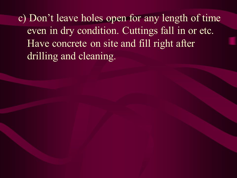 c) Don't leave holes open for any length of time even in dry condition