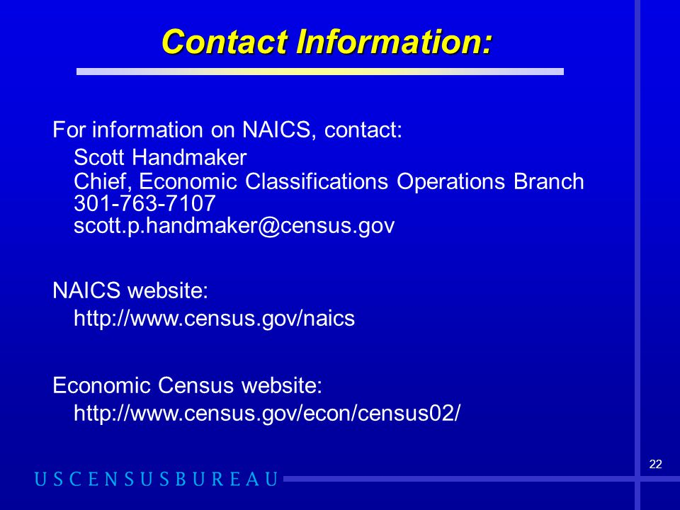 Contact Information: For information on NAICS, contact: Scott Handmaker. Chief, Economic Classifications Operations Branch.