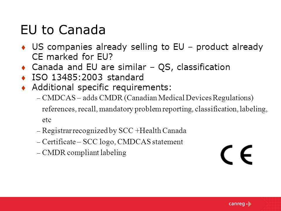 EU to Canada US companies already selling to EU – product already CE marked for EU Canada and EU are similar – QS, classification.