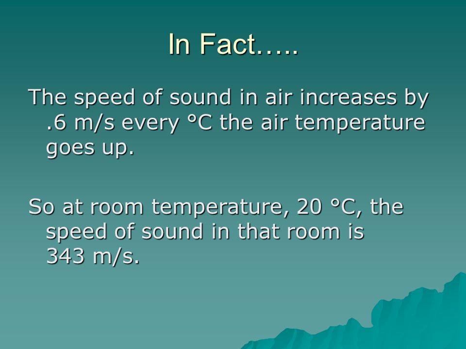 In Fact….. The speed of sound in air increases by .6 m/s every °C the air temperature goes up.