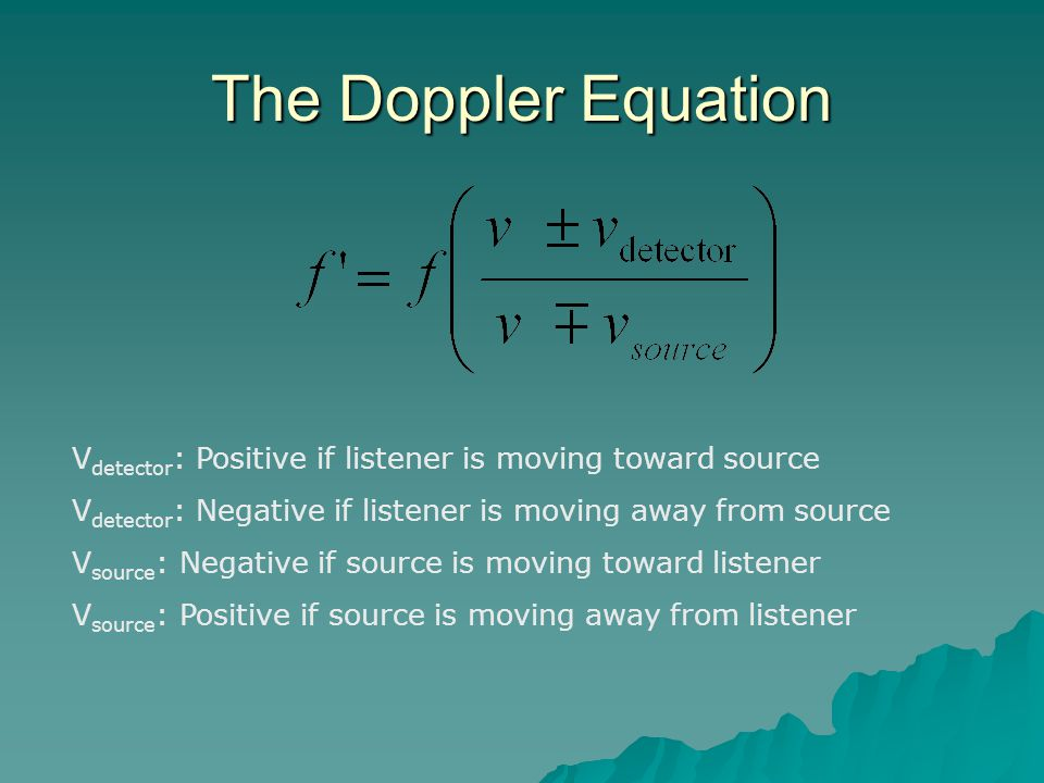 The Doppler Equation Vdetector: Positive if listener is moving toward source. Vdetector: Negative if listener is moving away from source.