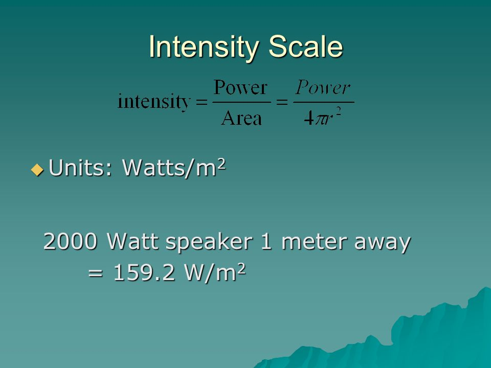 Intensity Scale Units: Watts/m Watt speaker 1 meter away