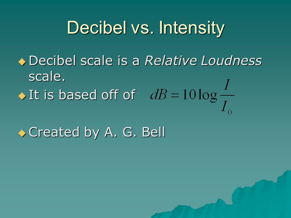 Decibel vs. Intensity Decibel scale is a Relative Loudness scale.
