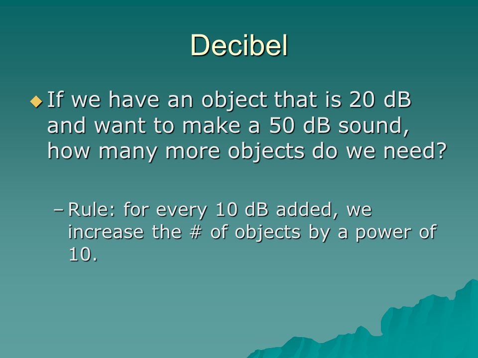 Decibel If we have an object that is 20 dB and want to make a 50 dB sound, how many more objects do we need