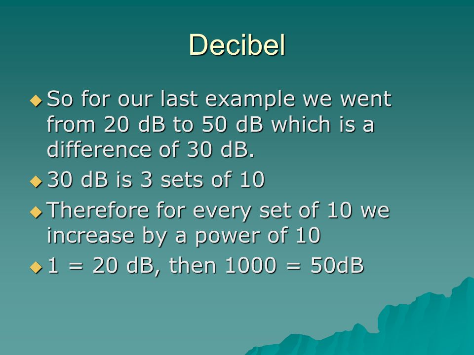 Decibel So for our last example we went from 20 dB to 50 dB which is a difference of 30 dB. 30 dB is 3 sets of 10.