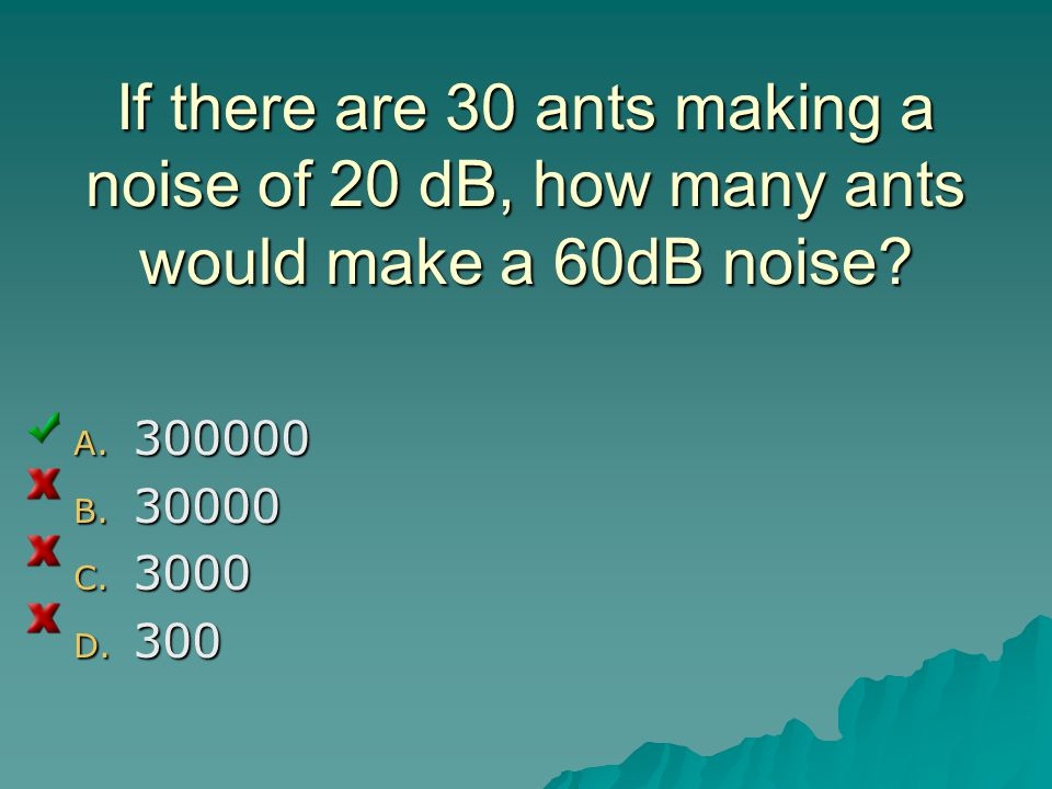 If there are 30 ants making a noise of 20 dB, how many ants would make a 60dB noise