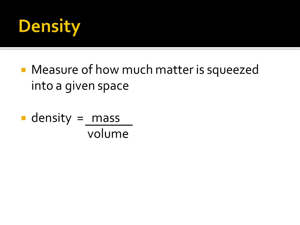Density Measure of how much matter is squeezed into a given space