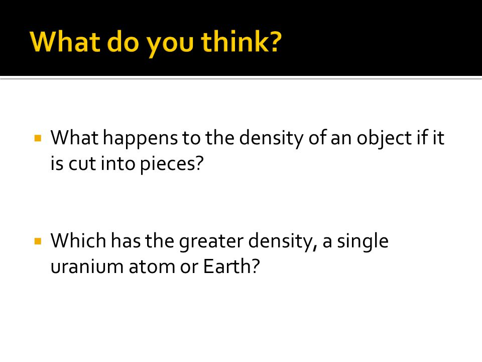 What do you think. What happens to the density of an object if it is cut into pieces.