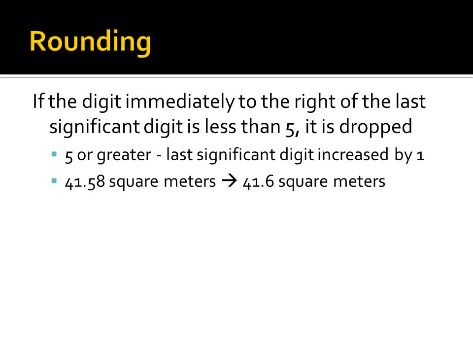 Rounding If the digit immediately to the right of the last significant digit is less than 5, it is dropped.