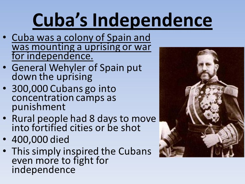 Cuba's Independence Cuba was a colony of Spain and was mounting a uprising or war for independence.
