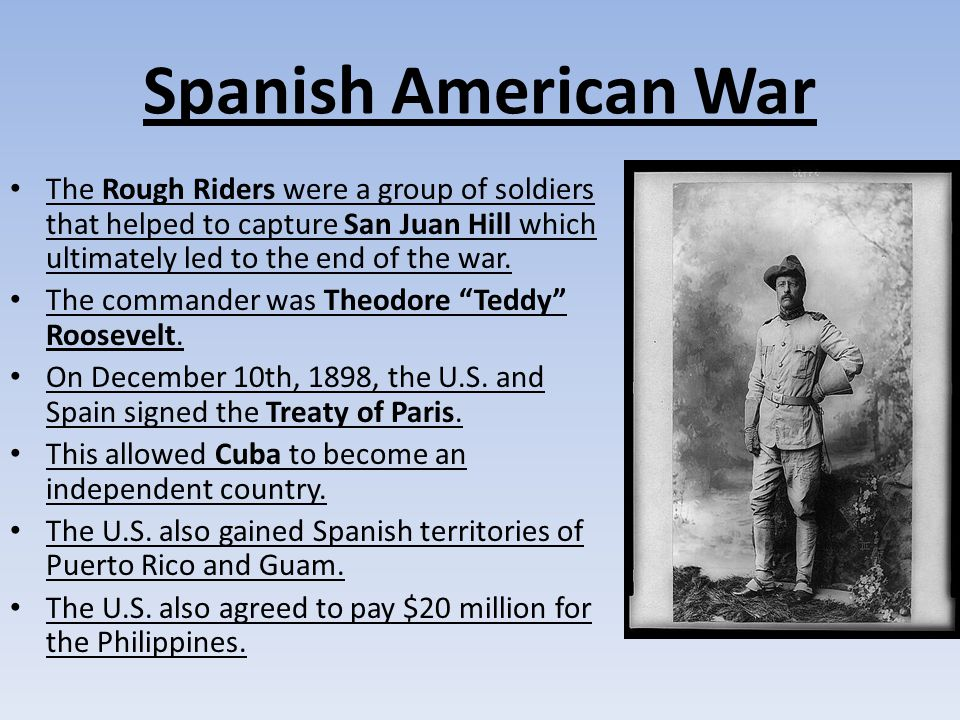 Spanish American War The Rough Riders were a group of soldiers that helped to capture San Juan Hill which ultimately led to the end of the war.