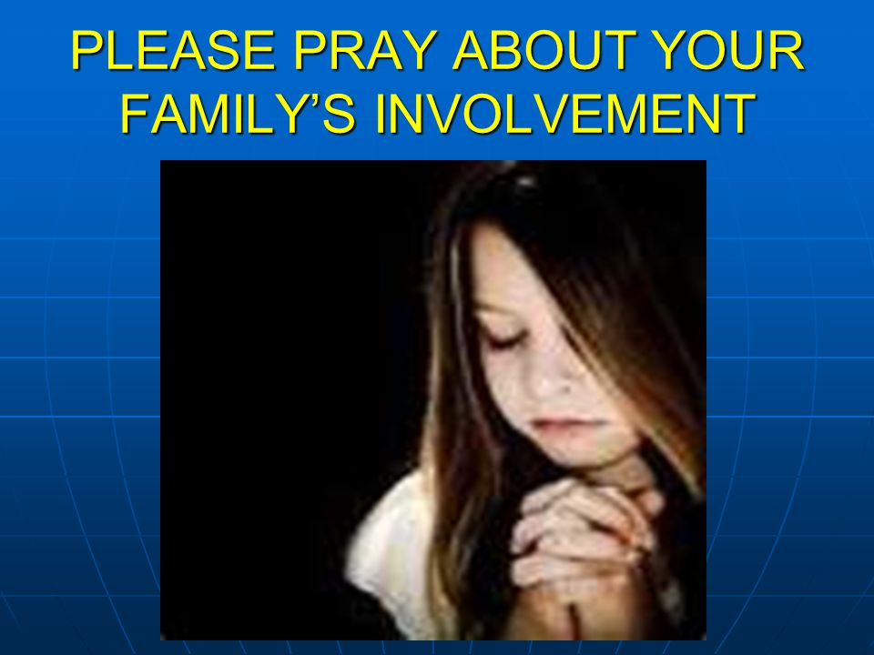 PLEASE PRAY ABOUT YOUR FAMILY'S INVOLVEMENT