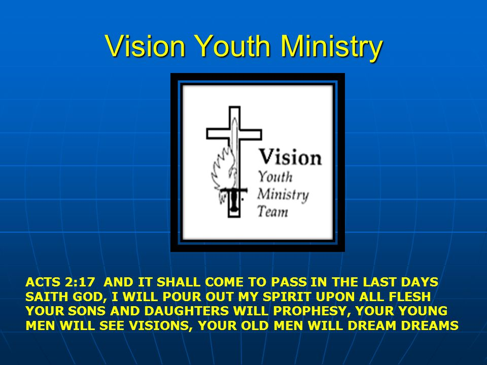 Vision Youth Ministry ACTS 2:17 AND IT SHALL COME TO PASS IN THE LAST DAYS. SAITH GOD, I WILL POUR OUT MY SPIRIT UPON ALL FLESH.