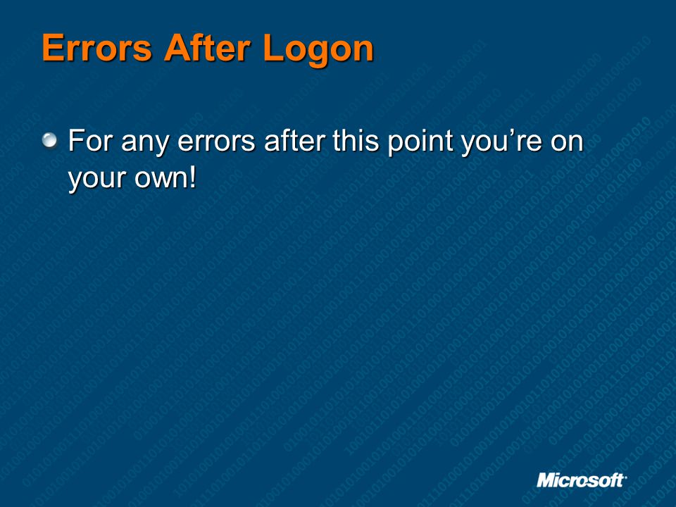 Errors After Logon For any errors after this point you're on your own!