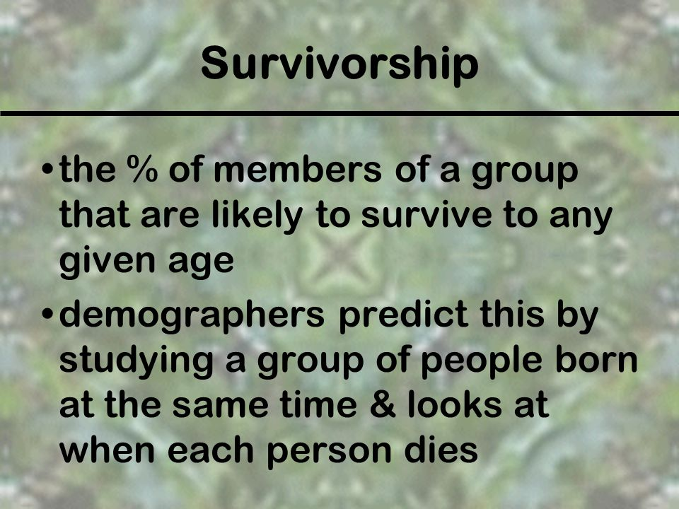 Survivorship the % of members of a group that are likely to survive to any given age.