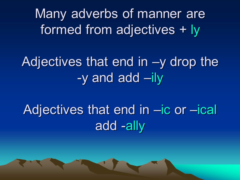 Many adverbs of manner are formed from adjectives + ly Adjectives that end in –y drop the -y and add –ily Adjectives that end in –ic or –ical add -ally