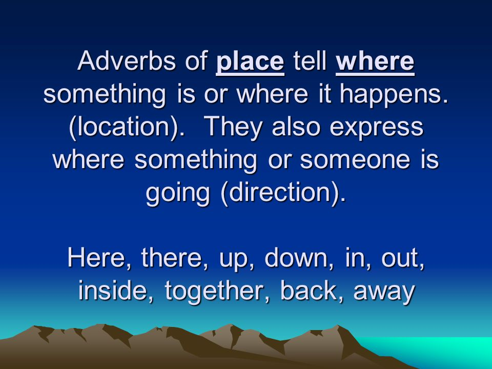 Adverbs of place tell where something is or where it happens