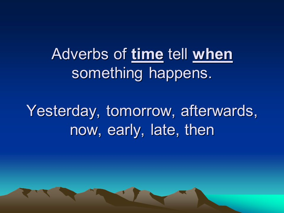 Adverbs of time tell when something happens