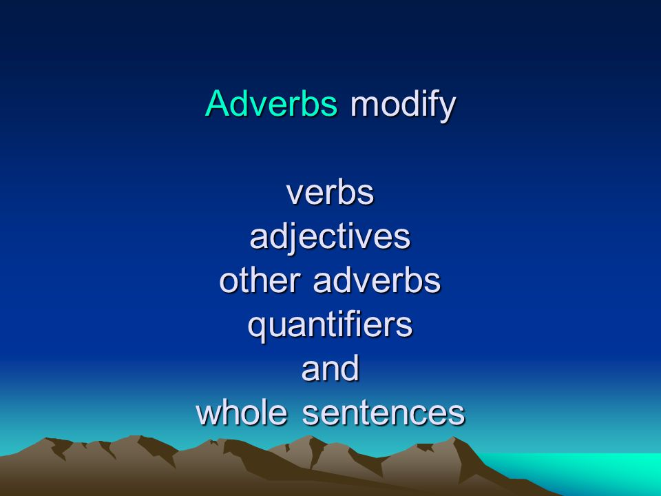 Adverbs modify verbs adjectives other adverbs quantifiers and whole sentences