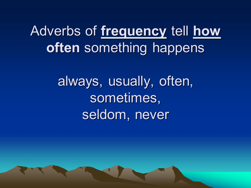 Adverbs of frequency tell how often something happens always, usually, often, sometimes, seldom, never