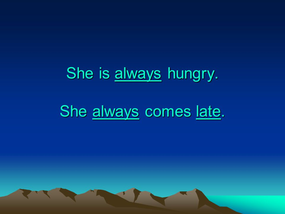 She is always hungry. She always comes late.