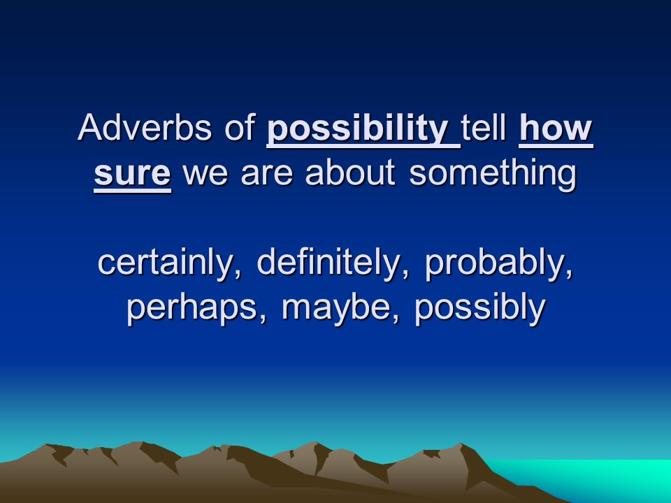 Adverbs of possibility tell how sure we are about something certainly, definitely, probably, perhaps, maybe, possibly