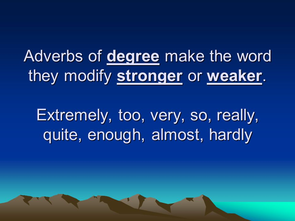 Adverbs of degree make the word they modify stronger or weaker
