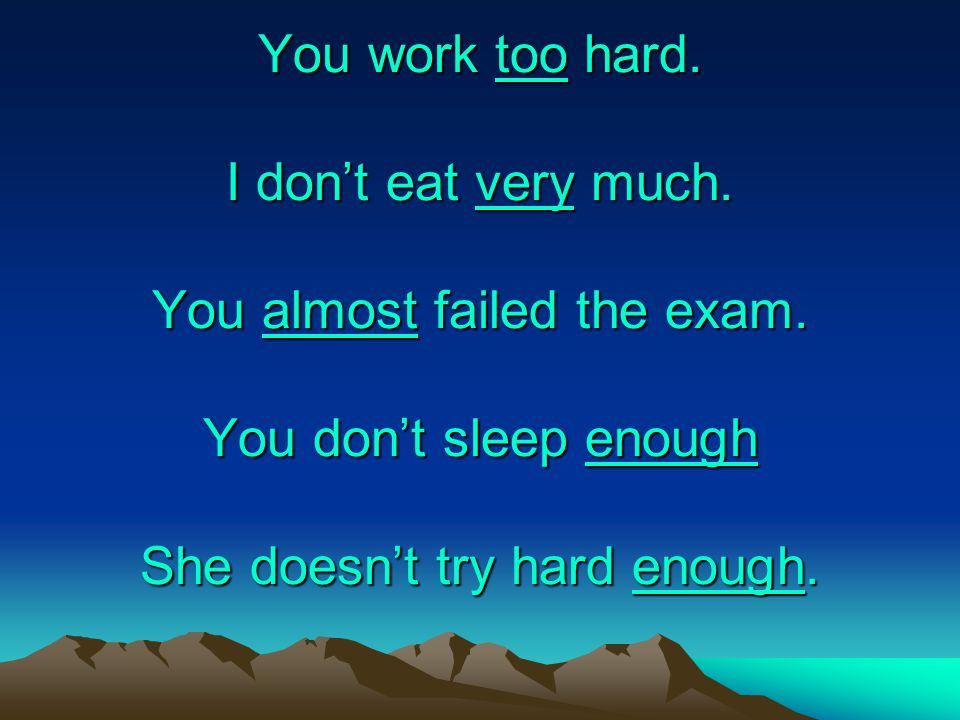 You work too hard. I don't eat very much. You almost failed the exam