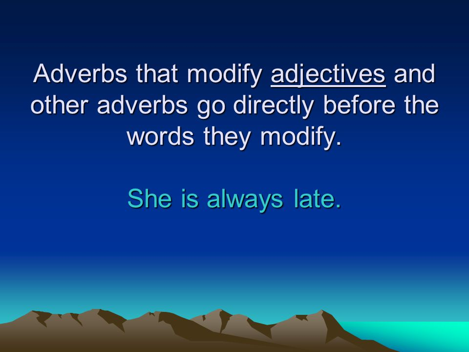 Adverbs that modify adjectives and other adverbs go directly before the words they modify.