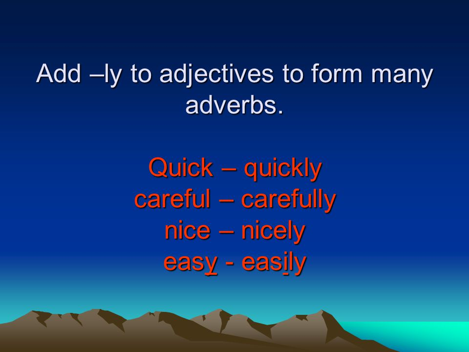Add –ly to adjectives to form many adverbs