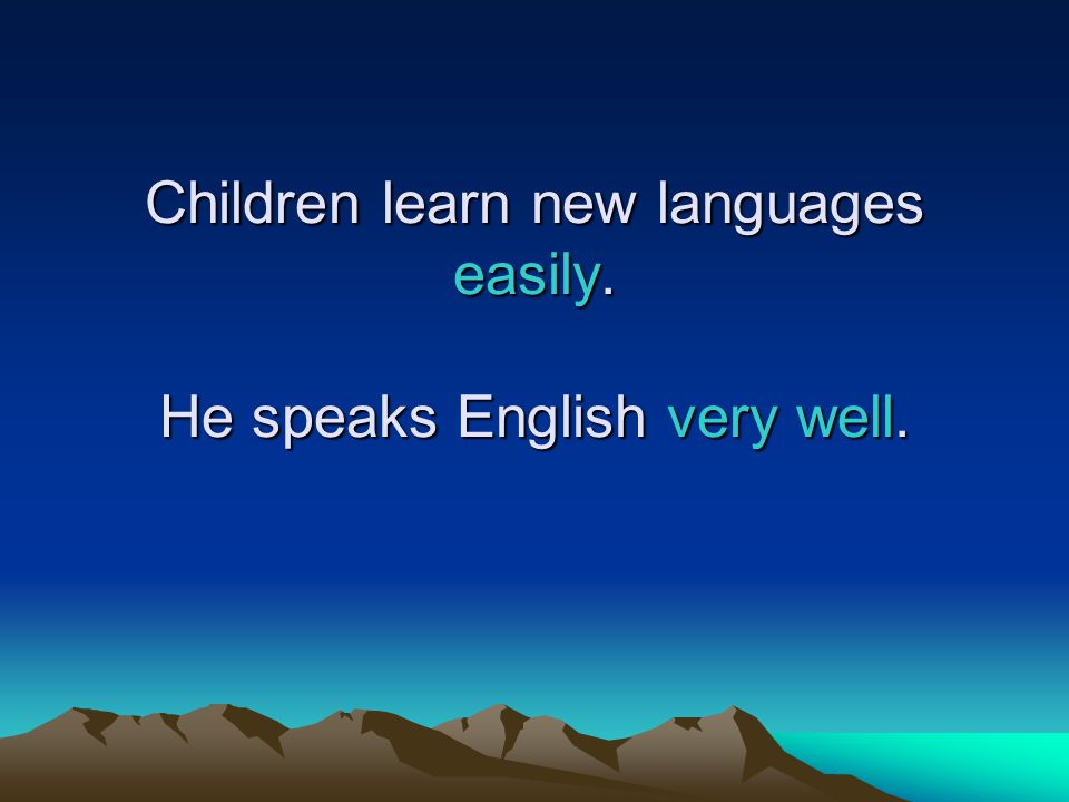 Children learn new languages easily. He speaks English very well.