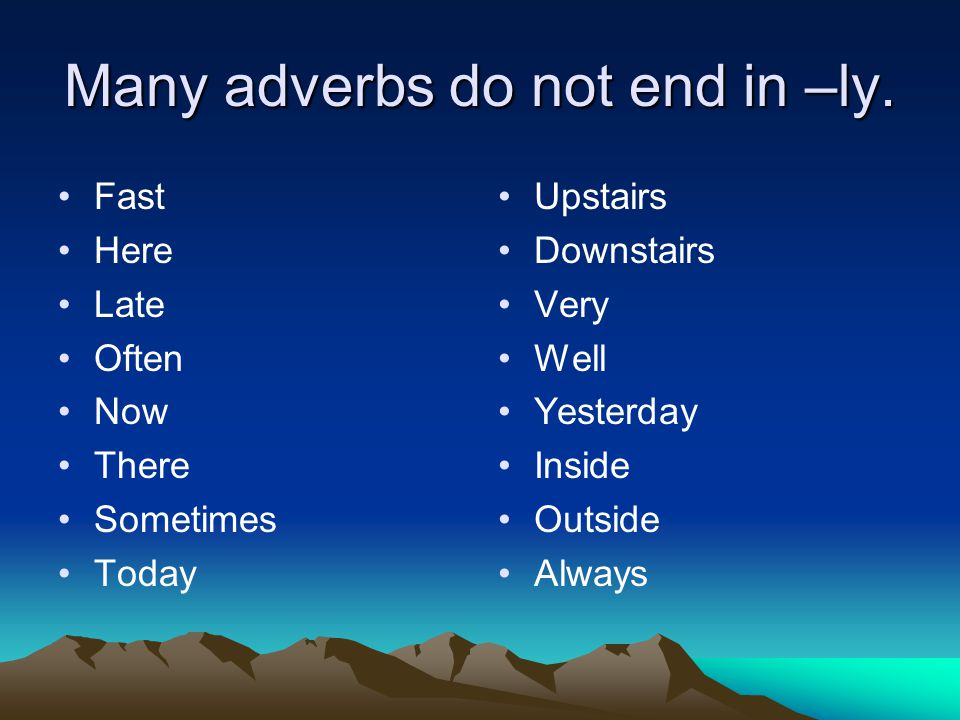 Many adverbs do not end in –ly.