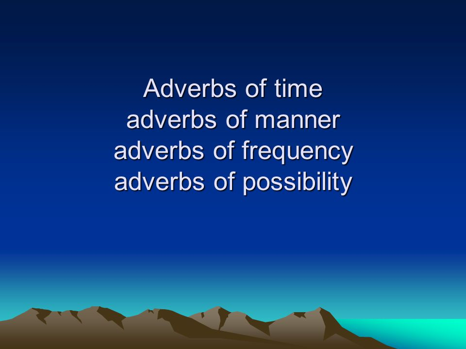 Adverbs of time adverbs of manner adverbs of frequency adverbs of possibility