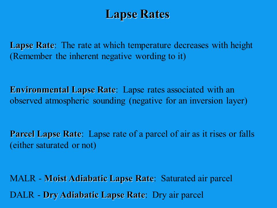 Lapse Rates Lapse Rate: The rate at which temperature decreases with height (Remember the inherent negative wording to it)