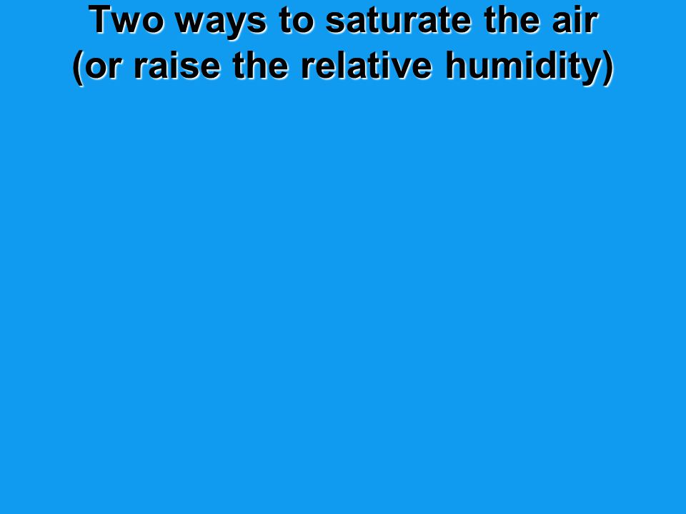 Two ways to saturate the air (or raise the relative humidity)