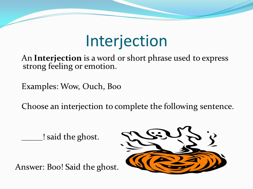 Interjection An Interjection is a word or short phrase used to express strong feeling or emotion. Examples: Wow, Ouch, Boo.