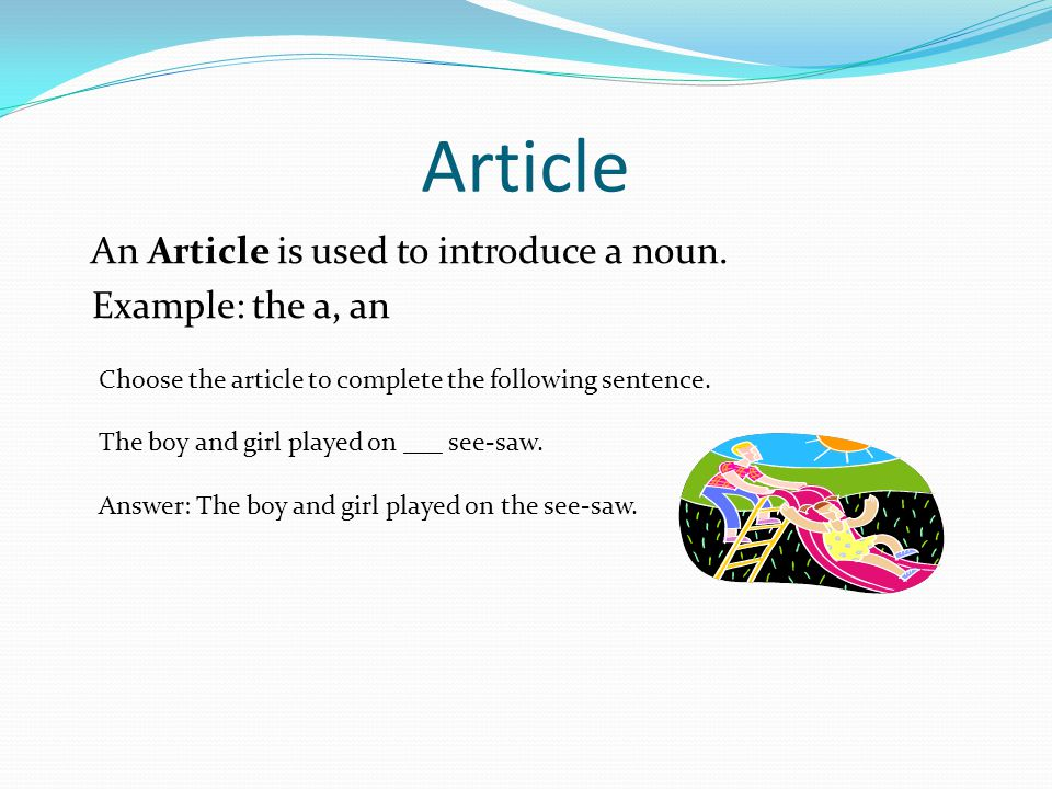 Article An Article is used to introduce a noun. Example: the a, an