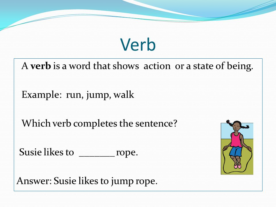 Verb A verb is a word that shows action or a state of being.