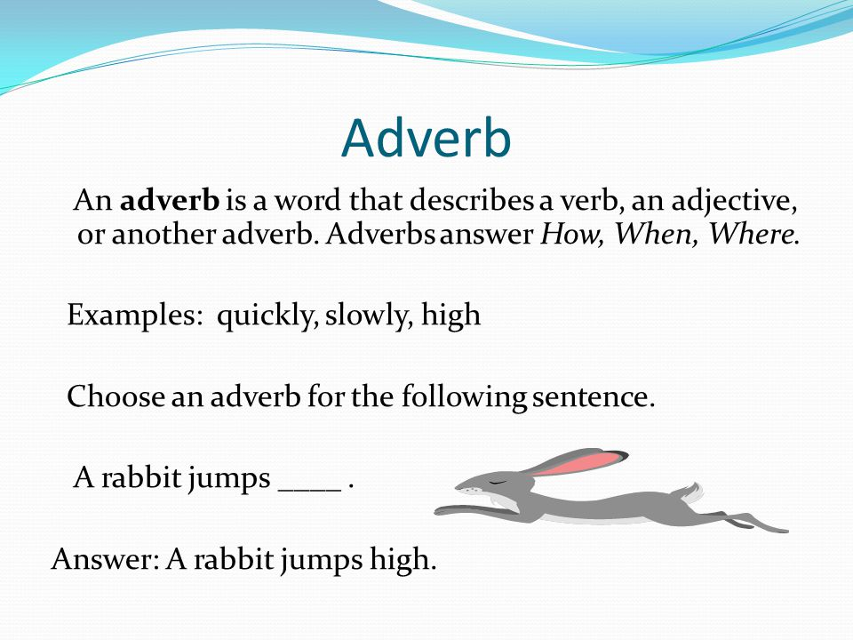 Adverb An adverb is a word that describes a verb, an adjective, or another adverb. Adverbs answer How, When, Where.