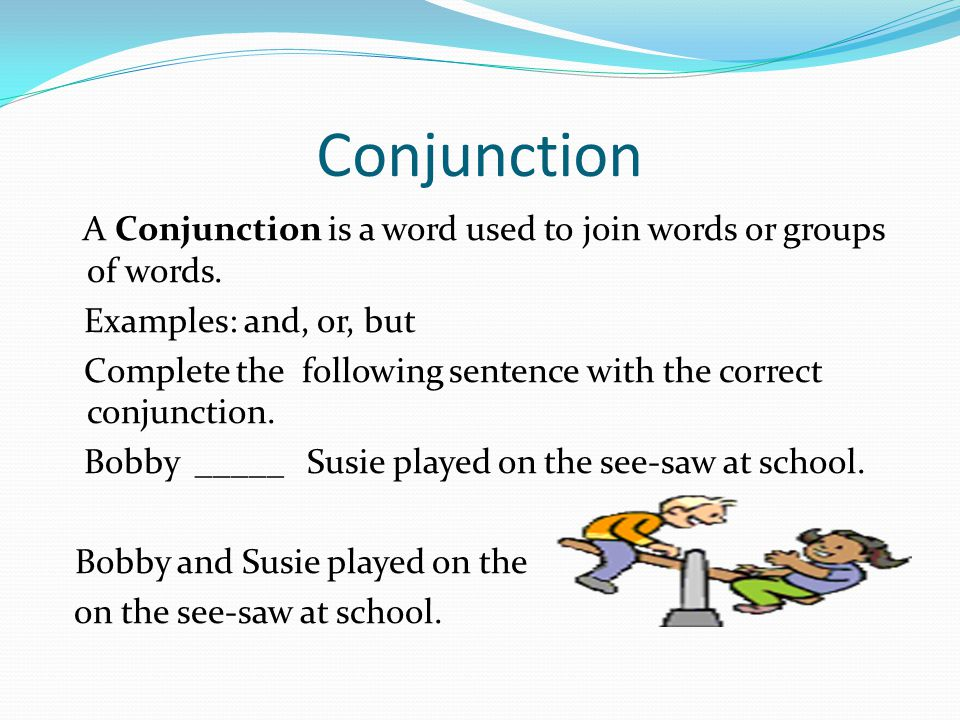 Conjunction A Conjunction is a word used to join words or groups of words. Examples: and, or, but.