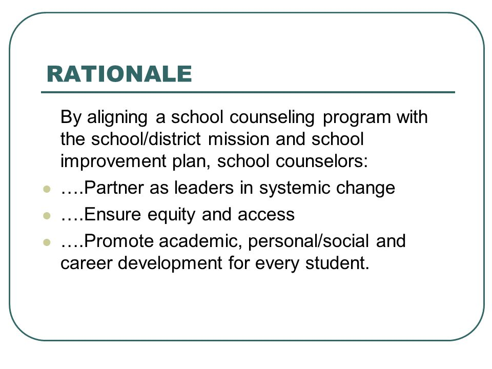 RATIONALE By aligning a school counseling program with the school/district mission and school improvement plan, school counselors: